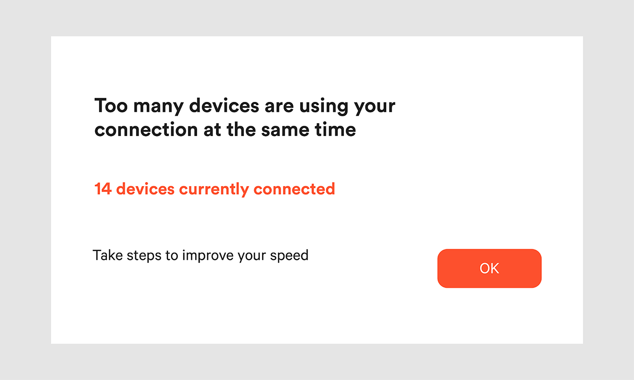 "An illustration with a white background, with the text ""Too many devices are using your connection at the same time. 14 devices currently connected. Take steps to improve your speed"". An orange button with the text ""OK""."