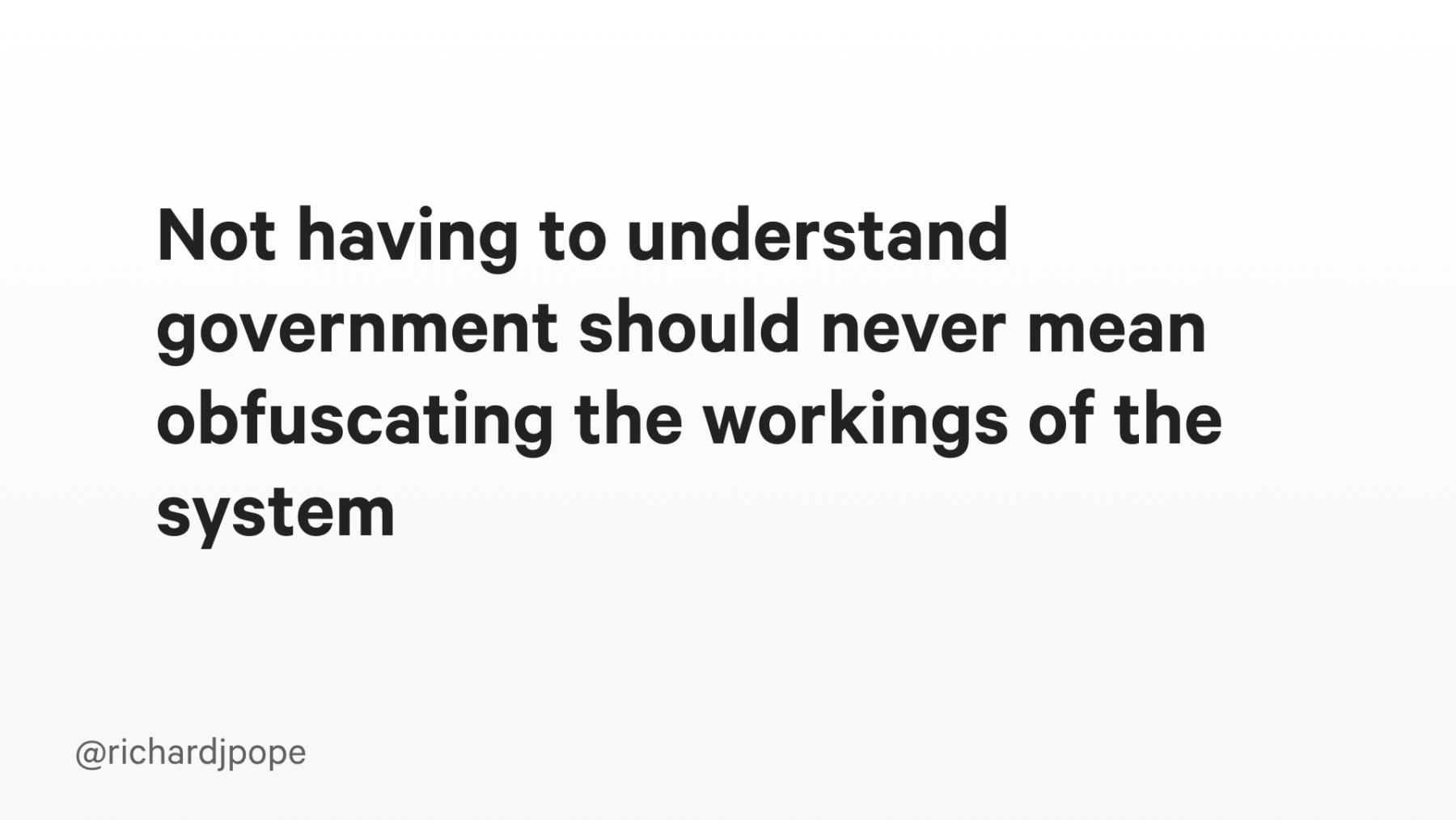 Slide copy: Not having to understand government should never mean obfuscating the workings of the system.