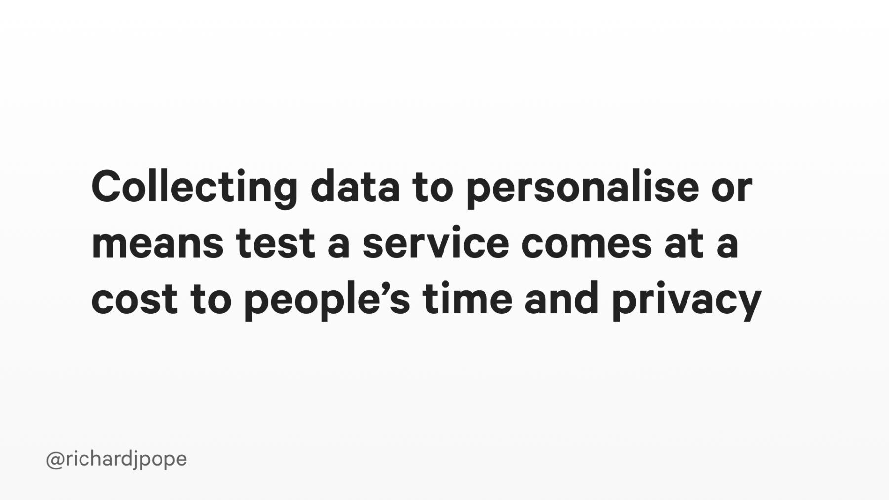 Slide copy: Collecting data to personalise or means test a service comes at a cost to people's time and privacy.