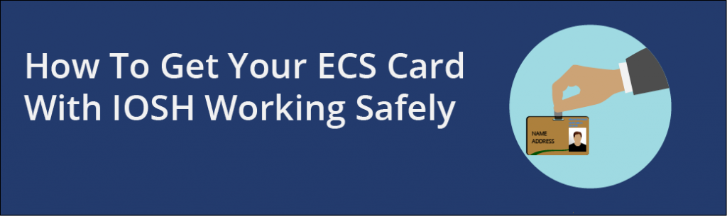 "A banner image stating ""How To Get Your ECS Card With IOSH Working Safely"" with an image of a hand holding an ECS card."