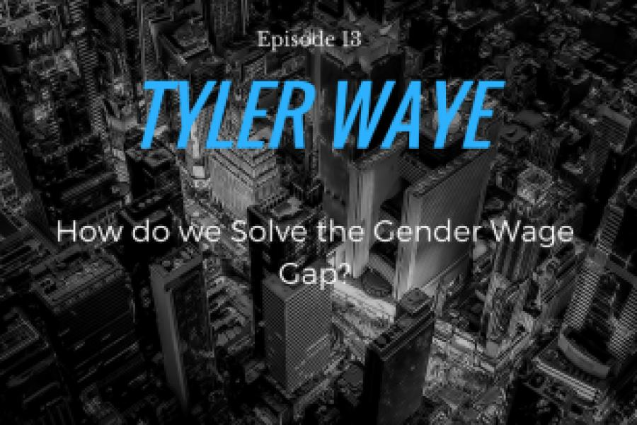 Episode 13: Tyler Waye/How do we solve the Gender Wage Gap?