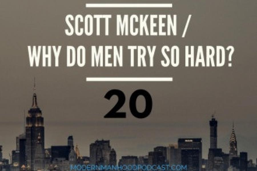 Episode 20: Scott McKeen/Why do Men try so Hard?