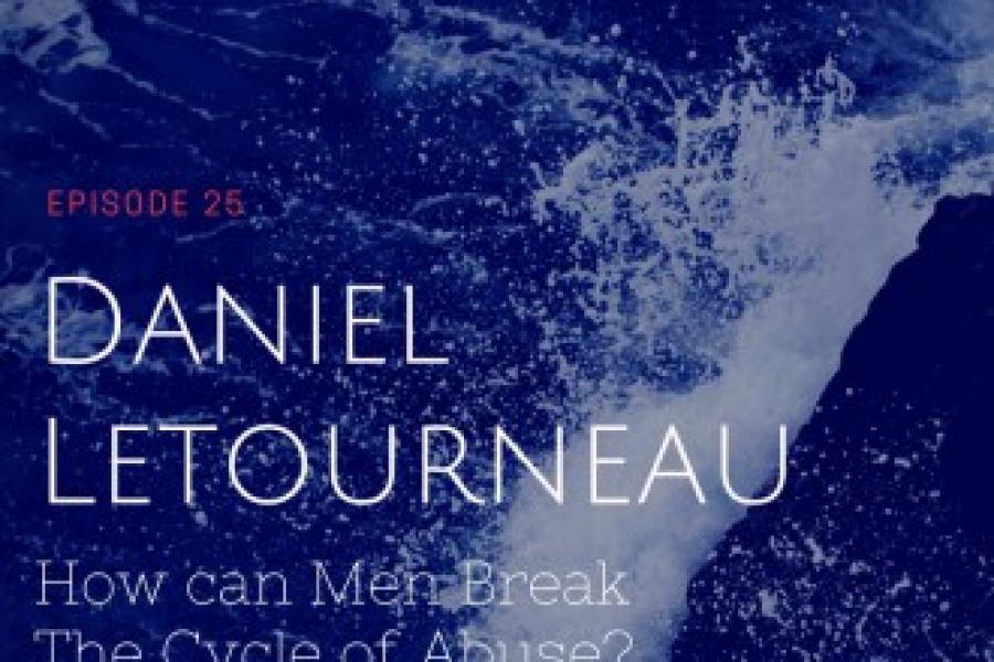 Episode 25: Daniel Letourneau/ How can Men break the Cycle of...