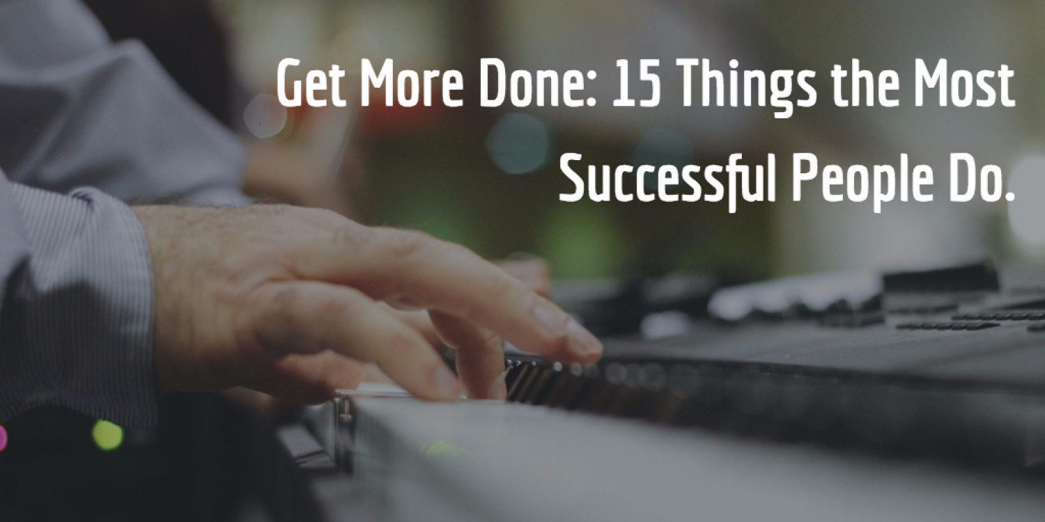 Get More Done: 15 Things the Most Successful People Do.