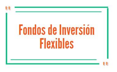 ¿Qué son los fondos de inversión flexibles?