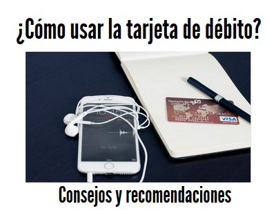 ¿Cómo usar la tarjeta de débito?