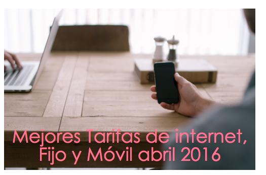 Mejores tarifas internet, fijo y móvil abril 2016