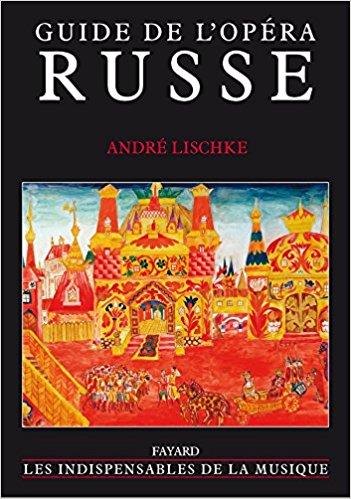 LIVRE événement, critique. Guide de l'opéra russe par André Lischke (Fayard)