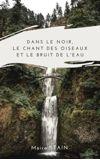 Image de couverture de Dans le noir, le chant des oiseaux et le bruit de l'eau