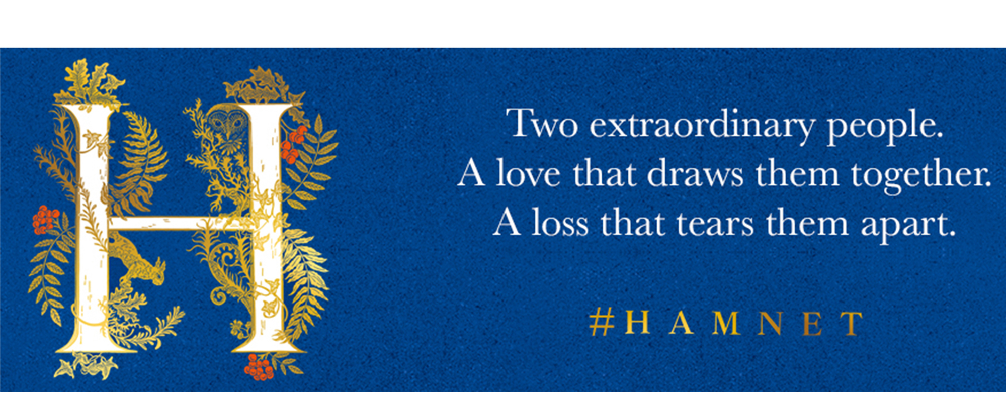 Hamnet book cover which is a white H with gold leaves and red berries wrapped around it on a blue background alongside the quote 'Two extraordinary people. A love that draws them together. A loss that tears them apart' #HAMNET