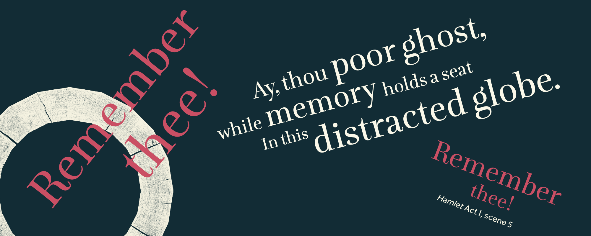 Text: Remember thee! Ay, thou poor ghost, while memory holds a seat In this distracted globe. Remember thee!