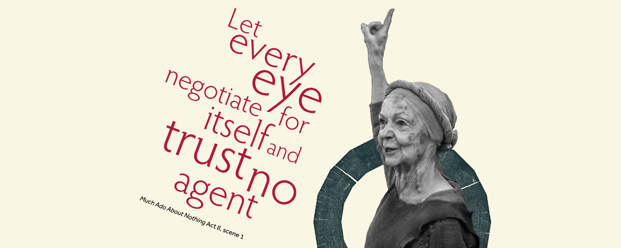 Text: Let every eye negotiate for itself and trust no agent, Much Ado About Nothing, Act II, scene 1 and image of a woman pointing her finger upwards above her head