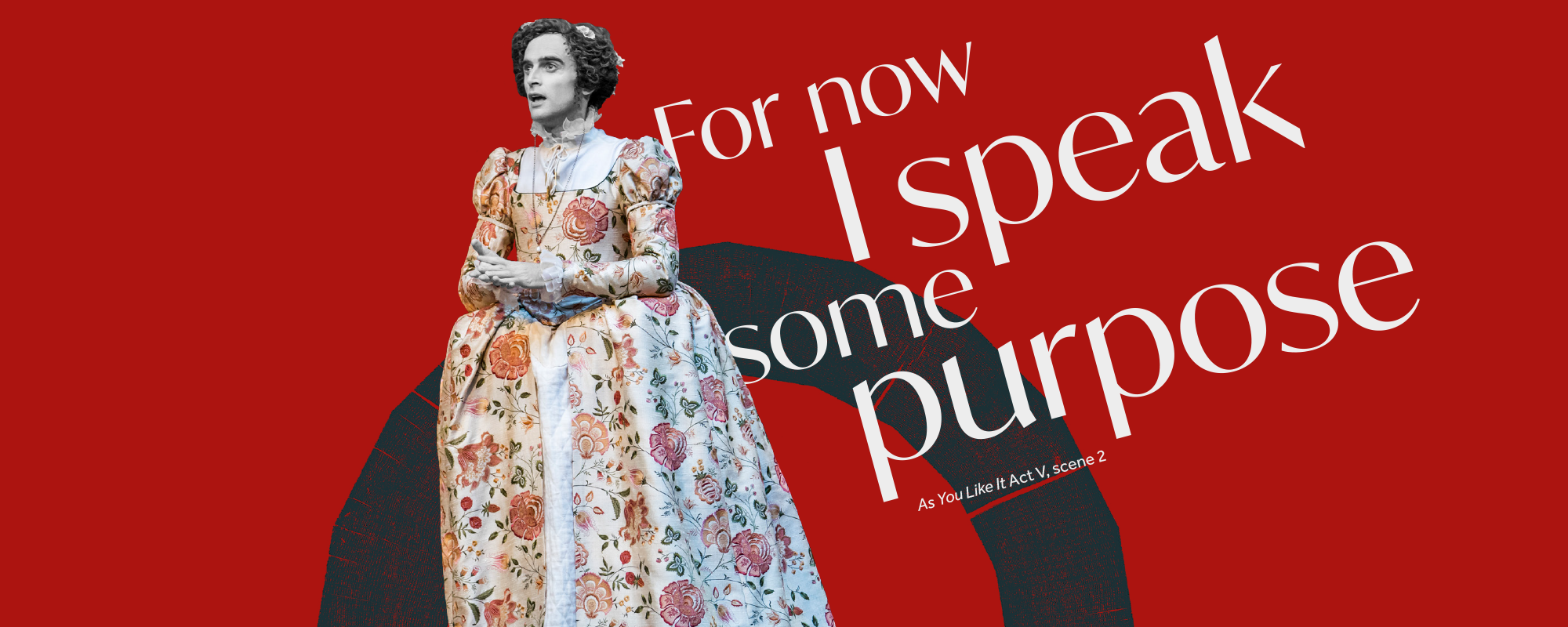 Text: For now I speaks some purpose As You Like It Act V scene 2 an actor in a floral gown looks out clasping their hands