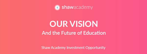 OUR Vision And the Future of Education | Shaw Academy Investment Opportunity