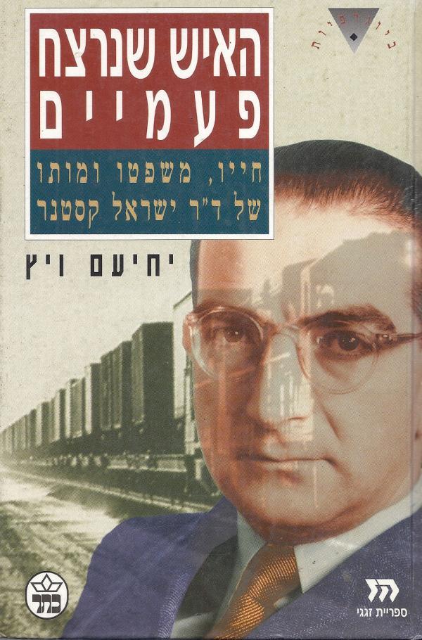 האיש שנרצח פעמיים - חייו, משפטו ומותו של דר' ישראל קסטנר - יחיעם ויץ