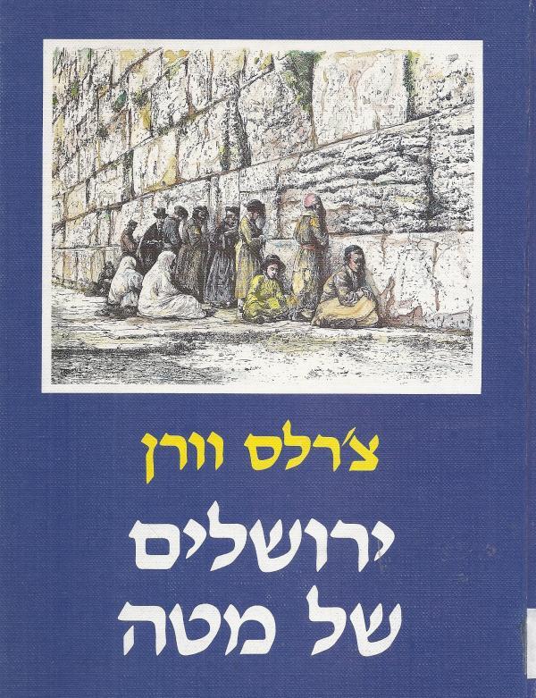 ירושלים של מטה - סיפור מחקרה של עיר הקודש, המסע בעמק הירדן וביקור אצל השומרונים - צ'רלס וורן