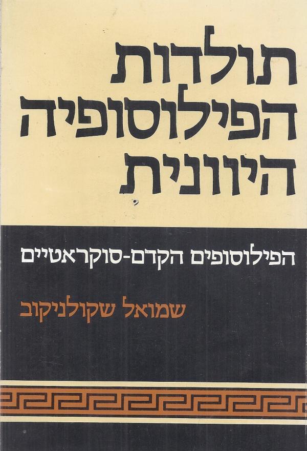 תולדות הפילוסופיה היוונית - הפילוסופים הקדם-סוקרטיים - שמואל שקולניקוב