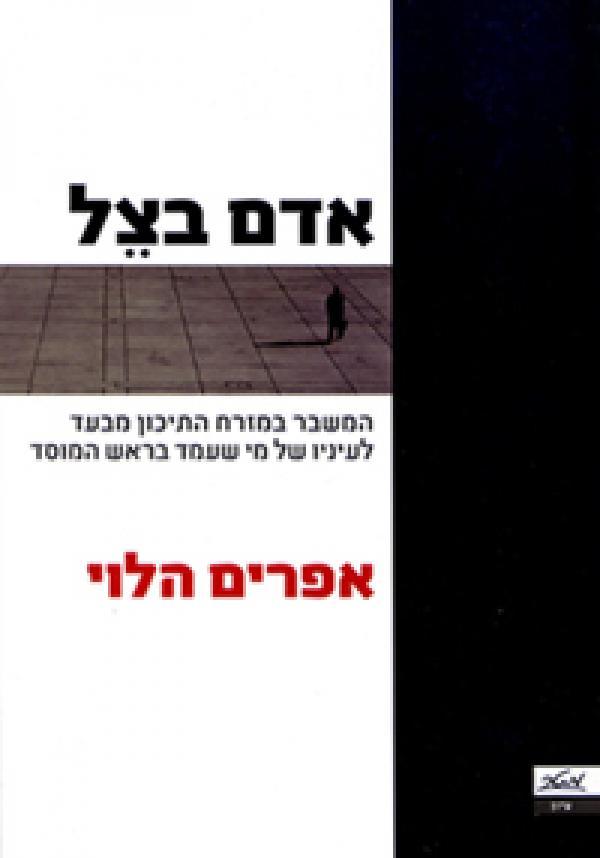 אדם בצל - המשבר במזרח התיכון מבעד לעיניו של מי שעמד בראש המוסד - אפרים הלוי