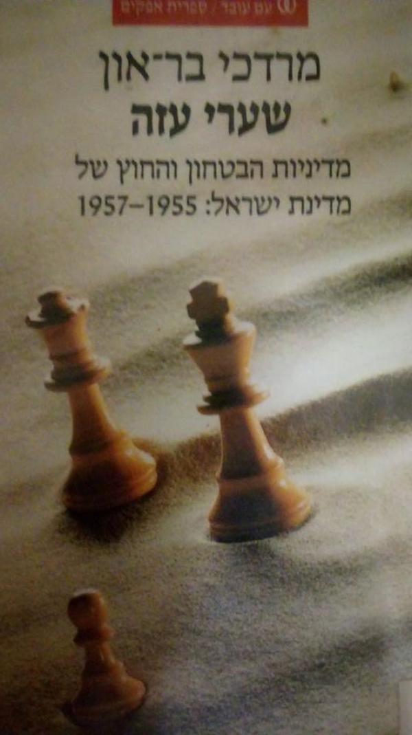 שערי עזה - מדיניות הבטחון והחוץ של מדינת ישראל 1957-1955 - מרדכי בר-און
