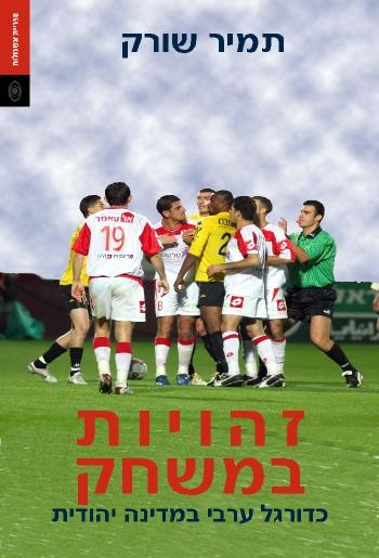 זהויות במשחק - כדורגל ערבי במדינה יהודית - תמיר שורק