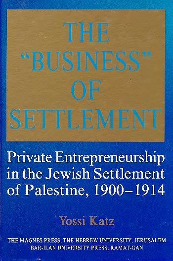 "The ""business"" Of Settlement - Private Entrepreneurship In The Jewish Settlement Of Palestine, 1900–1914 / יוסי כץ"
