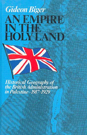 An Empire In The Holy Land - Historical Geography Of The British Administration In Palestine, 1917–1929 /