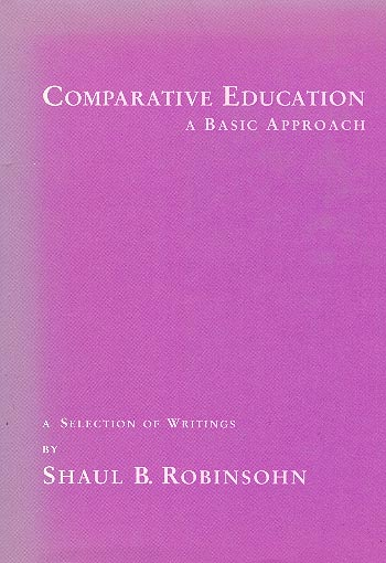 Comparative Education - A Basic Approach. A Selection Of Writings / שאול בנימין רובינזון
