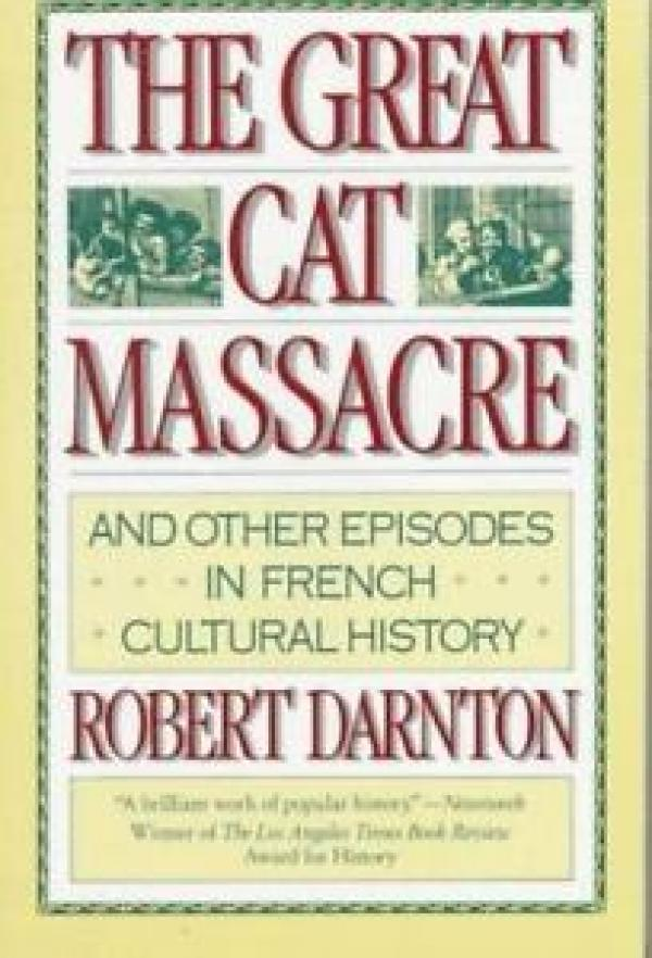 The Great Cat Massacre: And Other Episodes in French Cultural History - Robert Darnton