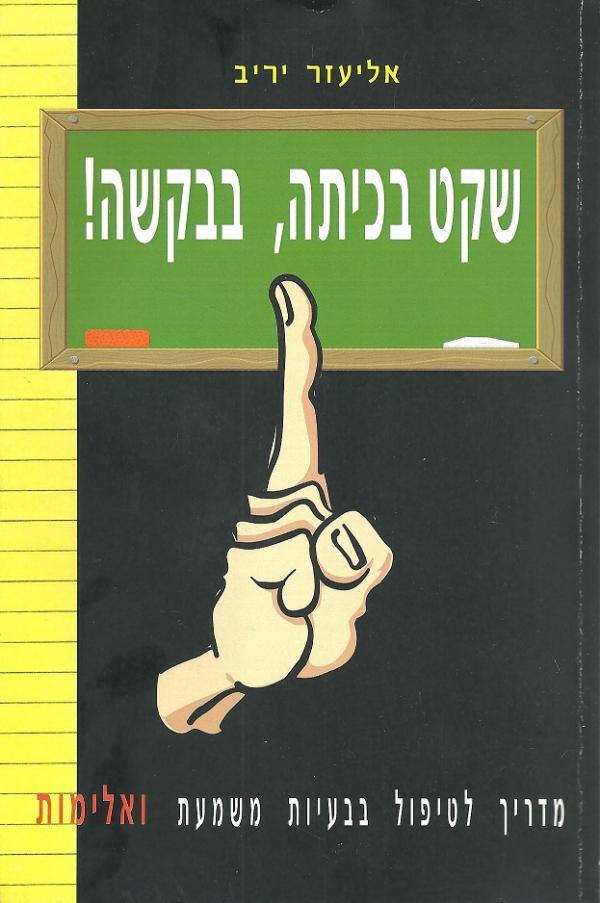 שקט בכיתה, בבקשה! - מדריך לטיפול בבעיות משמעת ואלימות - אליעזר יריב
