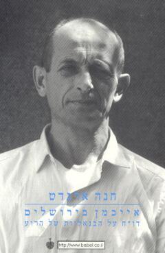 אייכמן בירושלים - דוח על הבנאליות של הרוע - חנה ארנדט