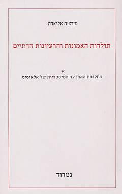 תולדות האמונות והרעיונות הדתיים א' - מתקופת האבן עד המיסטריות של אלאוסיס - מירצ'ה אליאדה