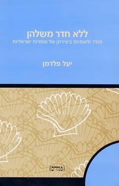 ללא חדר משלהן - מגדר ולאומיות ביצירתן של סופרות ישראליות - יעל פלדמן