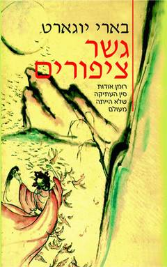 גשר ציפורים - רומן אודות סין העתיקה שלא הייתה מעולם - בארי יוגארט