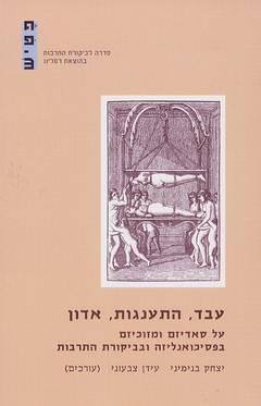 עבד, התענגות, אדון - על סאדיזם ומזוכיזם בפסיכואנליזה ובביקורת התרבות - יצחק בנימיני