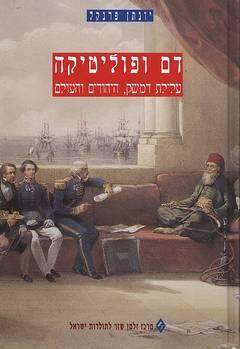 דם ופוליטיקה - עלילות דמשק, היהודים והעולם - יונתן פרנקל