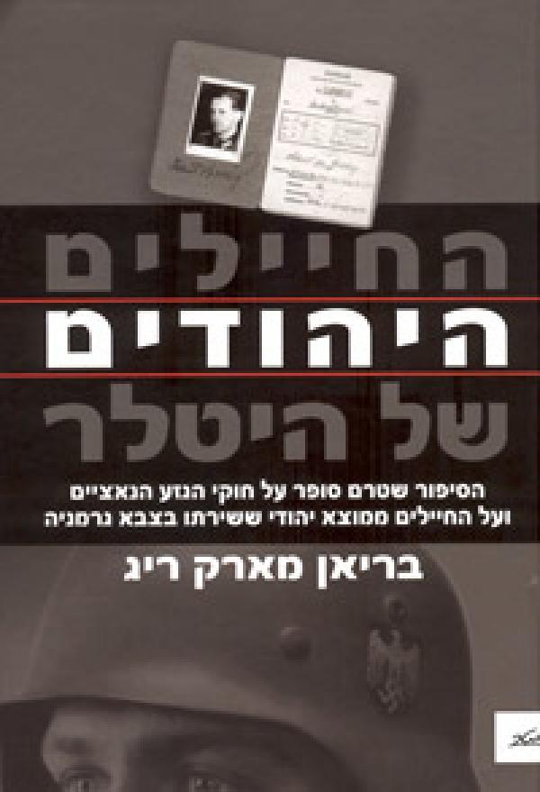 החיילים היהודים של היטלר - הסיפור שטרם סופר על חוקי הגזע הנאציים ועל החיילים ממוצא יהודי ששירתו בצבא גרמניה - בריאן מארק ריג