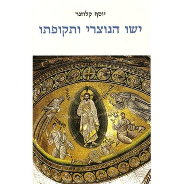 ישו הנוצרי ותקופתו [הוצאה מחודשת] - הרקע ההיסטורי,המדיני והרוחני-דתי להתפתחות הנצרות בארץ-ישראל - יוסף קלוזנר
