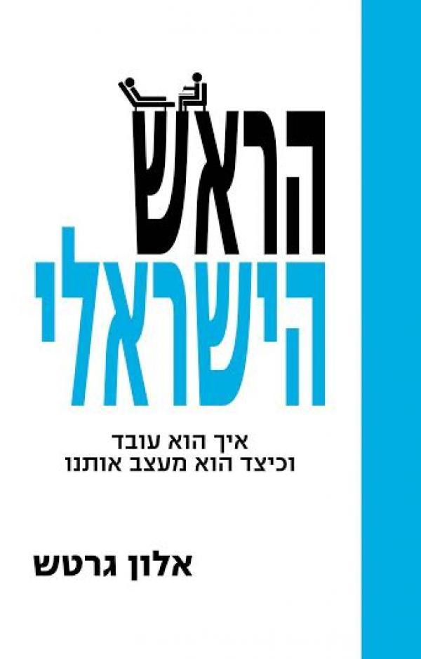 הראש הישראלי - איך הוא עובד וכיצד הוא מעצב אותנו  - אלון גרטש