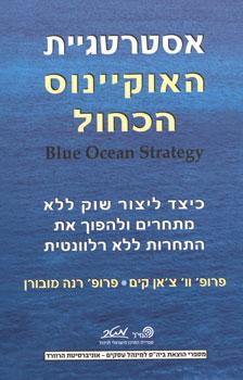 אסטרטגיית האוקיינוס הכחול - כיצד ליצור שוק ללא מתחרים ולהפוך את התחרות ללא רלוונטית - פרופ' וו' צ'אן קים