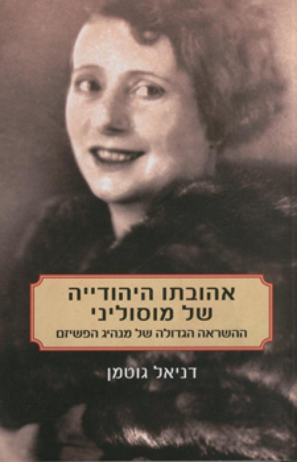 אהובתו היהודייה של מוסוליני - ההשראה הגדולה של מנהיג הפשיזם - דניאל גוטמן