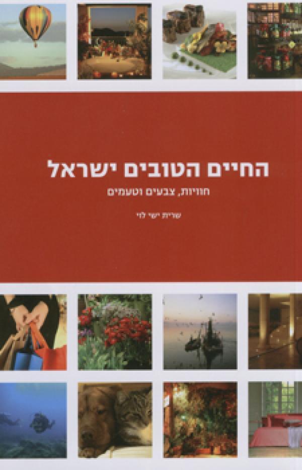 החיים הטובים בישראל - חוויות, צבעים וטעמים - שרית ישי לוי