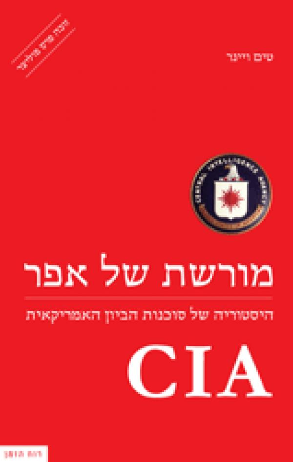 CIA - מורשת של אפר - היסטוריה של סוכנות הביון האמריקאית - טים ויינר