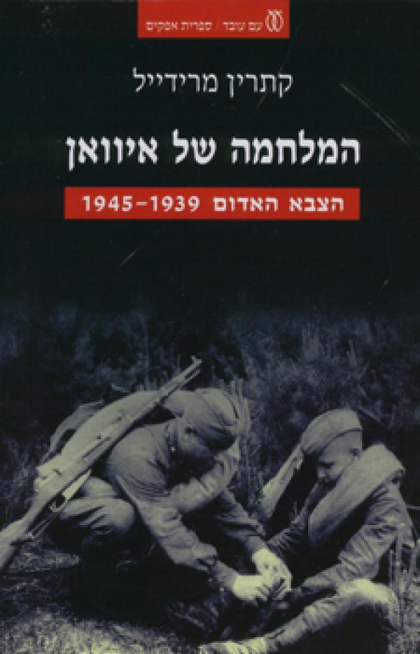 המלחמה של איוואן - הצבא האדום 1945-1939 - קתרין מרידייל
