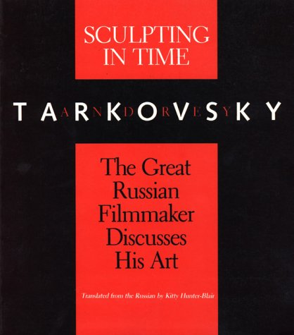 Sculpting in Time: Tarkovsky The Great Russian Filmaker Discusses His Art / Andrey Tarkovsky