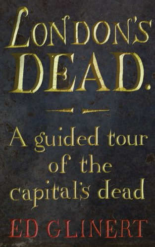 London's Dead: A Guided Tour of the Graveyards of London / Ed Glinert