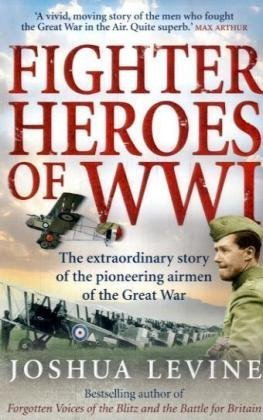 Fighter Heroes of WWI: The Extraordinary Story of the Pioneering Airmen of the Great War / Joshua Levine