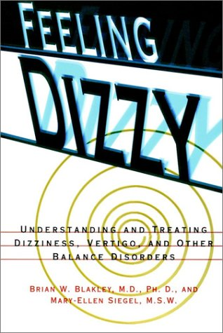 Feeling Dizzy: Understanding and Treating Vertigo, Dizziness, and Other Balance Disorders / Brian W. Blakley