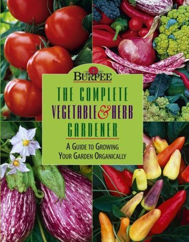 Burpee : The Complete Vegetable & Herb Gardener : A Guide to Growing Your Garden Organically / Karan Davis Cutler