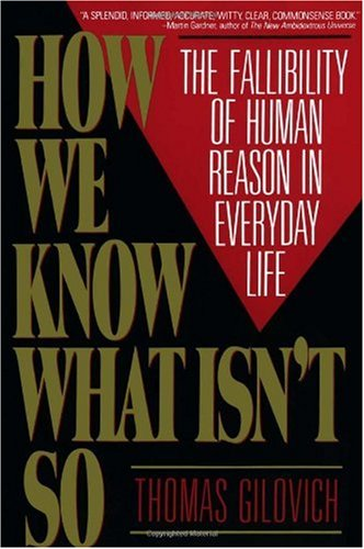 How We Know What Isn't So: The Fallibility of Human Reason in Everyday Life / Thomas Gilovich