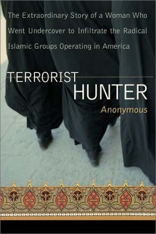 Terrorist Hunter: The Extraordinary Story of a Woman Who Went Undercover to Infiltrate the Radical Islamic Groups Operating in America - Anonymous